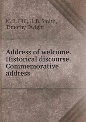 Address of Welcome. Historical Discourse. Commemorative Address af Timothy Dwight, N. B. Hill, H. B. Smith