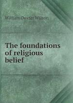 The Foundations of Religious Belief af William Dexter Wilson