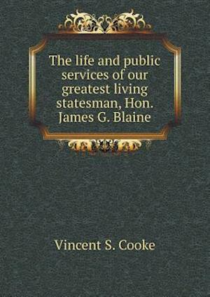The Life and Public Services of Our Greatest Living Statesman, Hon. James G. Blaine af Vincent S. Cooke