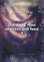 Our Baby. How to Dress and Feed It af Alma a. Caller