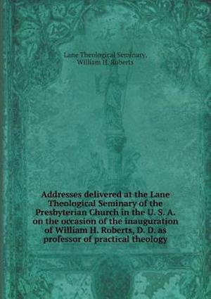 Addresses Delivered at the Lane Theological Seminary of the Presbyterian Church in the U. S. A. on the Occasion of the Inauguration of William H. Robe af William H. Roberts, Lane Theological Seminary