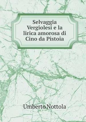 Selvaggia Vergiolesi E La Lirica Amorosa Di Cino Da Pistoia af Umberto Nottola