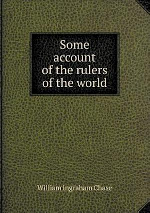 Some Account of the Rulers of the World af William Ingraham Chase