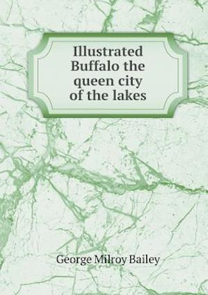Illustrated Buffalo the Queen City of the Lakes af George Milroy Bailey