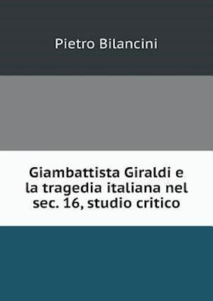 Giambattista Giraldi E La Tragedia Italiana Nel SEC. 16, Studio Critico af Pietro Bilancini