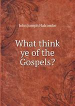 What Think Ye of the Gospels? af John Joseph Halcombe