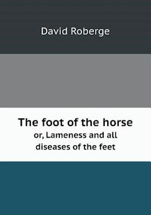 The Foot of the Horse Or, Lameness and All Diseases of the Feet af David Roberge