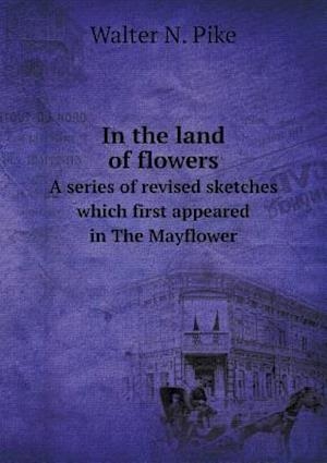 In the Land of Flowers a Series of Revised Sketches Which First Appeared in the Mayflower af Walter N. Pike