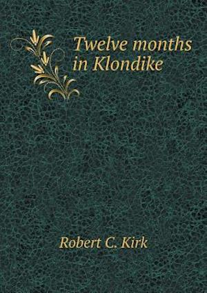 Twelve Months in Klondike af Robert C. Kirk