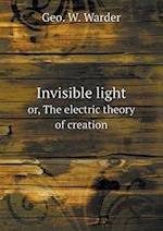 Invisible Light Or, the Electric Theory of Creation af Geo W. Warder