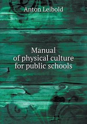 Manual of Physical Culture for Public Schools af Anton Leibold