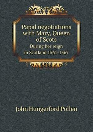 Papal Negotiations with Mary, Queen of Scots During Her Reign in Scotland 1561-1567 af John Hungerford Pollen