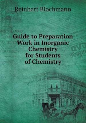 Guide to Preparation Work in Inorganic Chemistry for Students of Chemistry af Reinhart Blochmann