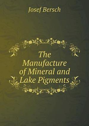 The Manufacture of Mineral and Lake Pigments af Josef Bersch