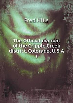 The Official Manual of the Cripple Creek District, Colorado, U.S.a 1 af Fred Hills