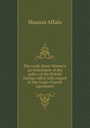 The Truth about Morocco an Indictment of the Policy of the British Foreign Office with Regard to the Anglo-French Agreement af Moussa Aflalo