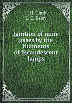 Ignition of Mine Gases by the Filaments of Incandescent Lamps af H. H. Clark, L. C. Ilsley