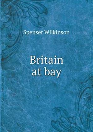 Britain at Bay af Spenser Wilkinson
