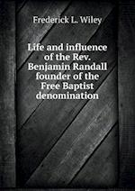 Life and Influence of the REV. Benjamin Randall Founder of the Free Baptist Denomination af Frederick L. Wiley
