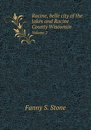 Racine, Belle City of the Lakes and Racine County Wisconsin Volume 2 af Fanny S. Stone