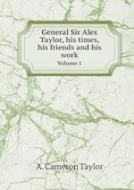 General Sir Alex Taylor, His Times, His Friends and His Work Volume 1 af A. Cameron Taylor