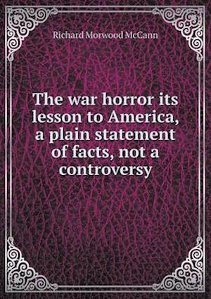 The War Horror Its Lesson to America, a Plain Statement of Facts, Not a Controversy af Richard Morwood McCann