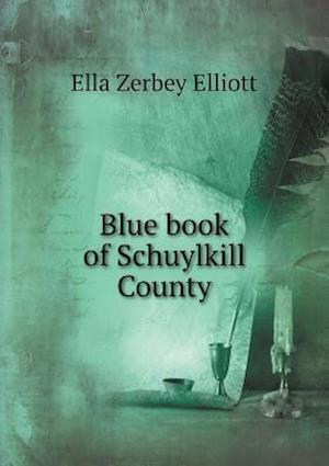 Blue Book of Schuylkill County af Ella Zerbey Elliott