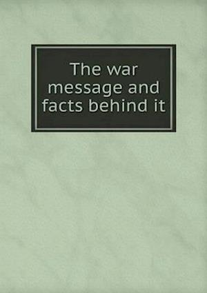 The War Message and Facts Behind It af Committee on Public Information