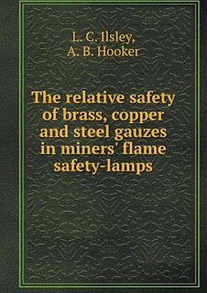 The Relative Safety of Brass, Copper and Steel Gauzes in Miners' Flame Safety-Lamps af L. C. Ilsley, A. B. Hooker