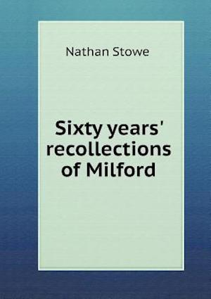 Sixty Years' Recollections of Milford af Nathan Stowe