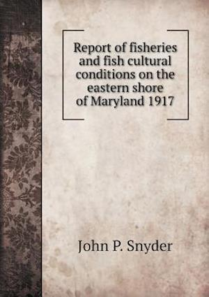 Report of Fisheries and Fish Cultural Conditions on the Eastern Shore of Maryland 1917 af John P. Snyder