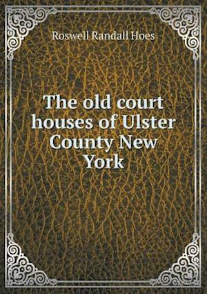 The Old Court Houses of Ulster County New York af Roswell Randall Hoes