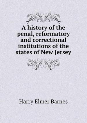 A History of the Penal, Reformatory and Correctional Institutions of the States of New Jersey af Harry Elmer Barnes