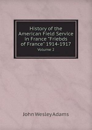 History of the American Field Service in France Friebds of France 1914-1917 Volume 2 af John Wesley Adams