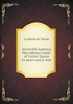 Invincible America the National Music of United-States in Peace and at War af Guillermo M. Tomas