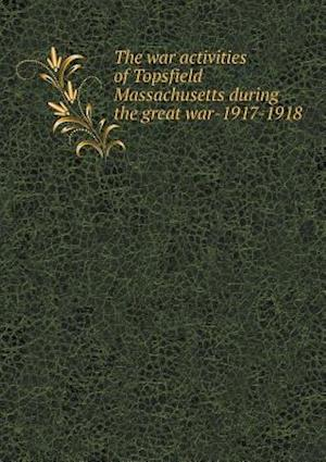 The War Activities of Topsfield Massachusetts During the Great War-1917-1918 af Mass Topsfield