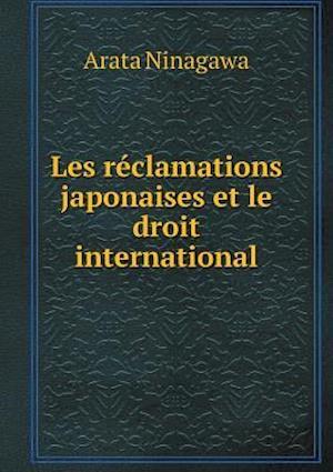 Les Reclamations Japonaises Et Le Droit International af Arata Ninagawa