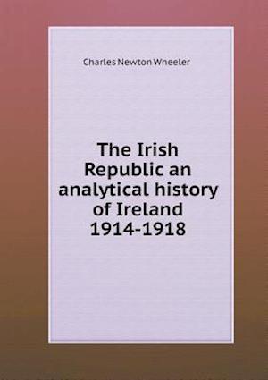 The Irish Republic an Analytical History of Ireland 1914-1918 af Charles Newton Wheeler