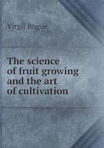 The Science of Fruit Growing and the Art of Cultivation af Virgil Bogue