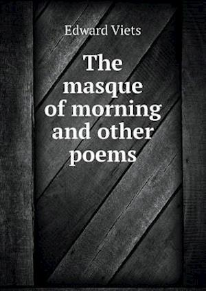 The Masque of Morning and Other Poems af Edward Viets