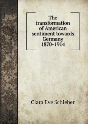 The Transformation of American Sentiment Towards Germany 1870-1914 af Clara Eve Schieber