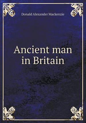 Ancient Man in Britain af Donald Alexander Mackenzie