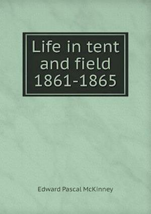 Life in Tent and Field 1861-1865 af Edward Pascal McKinney