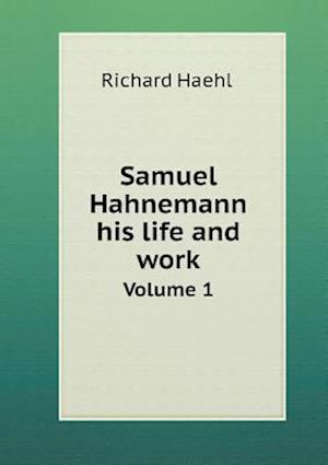 Samuel Hahnemann His Life and Work Volume 1 af Richard Haehl, Marie L. Wheeler, W. H. R. Grundy