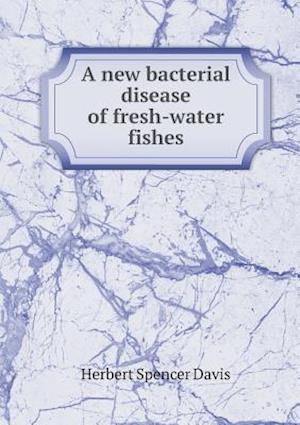 A New Bacterial Disease of Fresh-Water Fishes af Herbert Spencer Davis