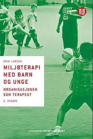 Miljøterapi med barn og unge : organisasjonen som terapeut  (2.utg.) af Erik Larsen