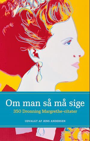 Om man så må sige - 350 Dronning Margrethe-citater af Jens Andersen