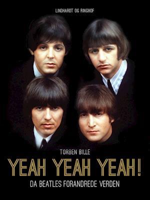 Yeah, Yeah, Yeah! Da Beatles forandrede verden af Torben Bille