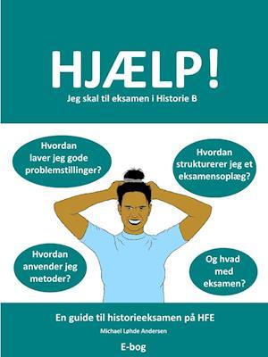 Hjælp! Jeg skal til eksamen i Historie B af Michael Løhde Andersen
