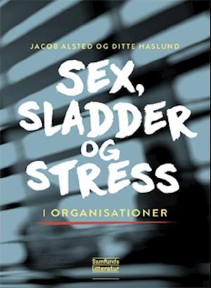 Sex, sladder og stress i organisationer af Jacob Alsted, Ditte Haslund